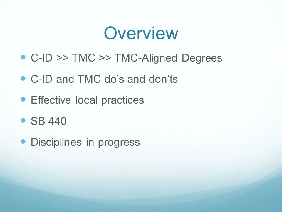 Overview C-ID >> TMC >> TMC-Aligned Degrees C-ID and TMC do's and don'ts Effective local practices SB 440 Disciplines in progress
