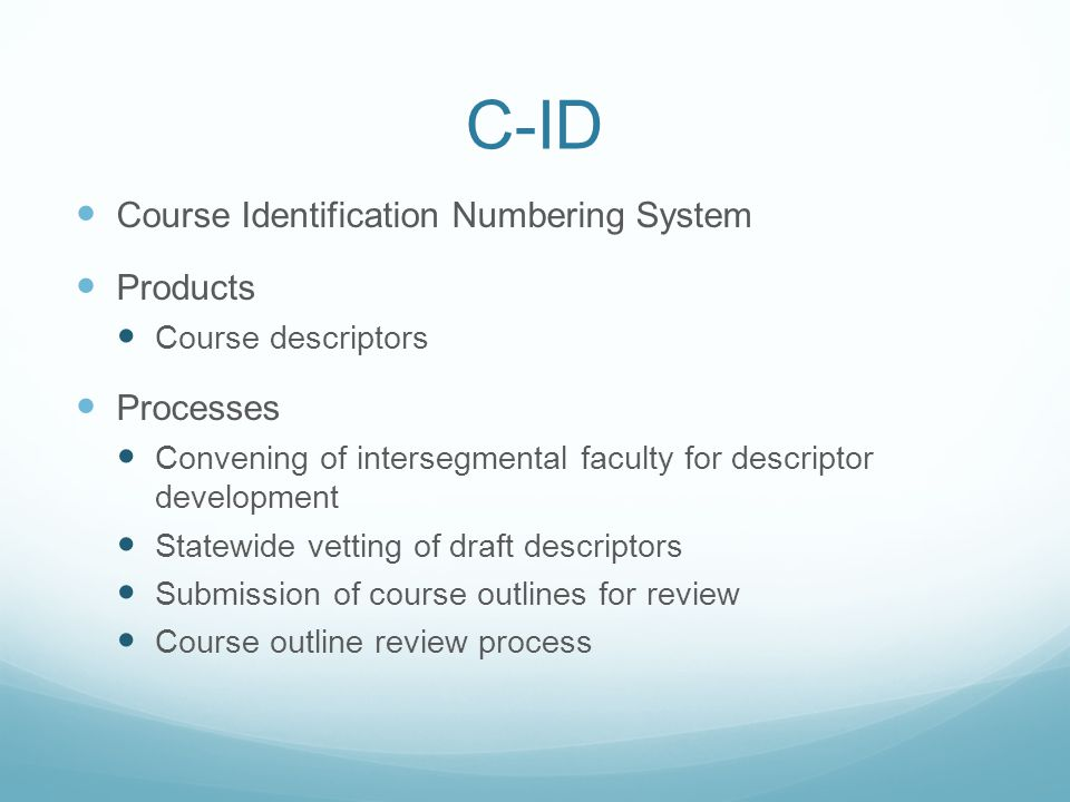 C-ID Course Identification Numbering System Products Course descriptors Processes Convening of intersegmental faculty for descriptor development Statewide vetting of draft descriptors Submission of course outlines for review Course outline review process