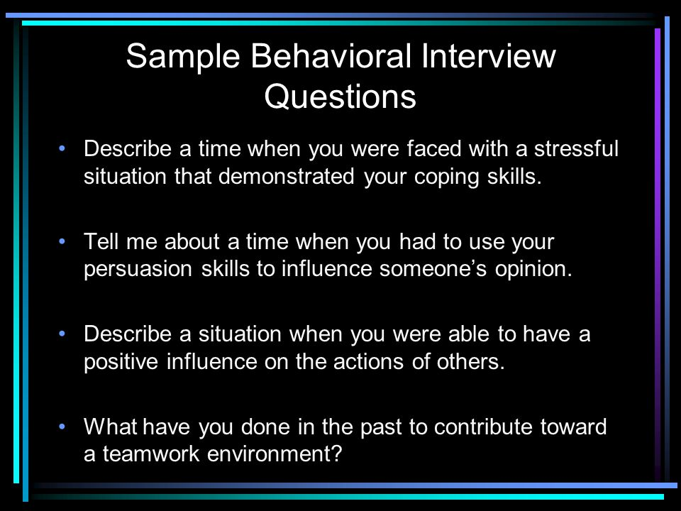 Sample Behavioral Interview Questions Describe a time when you were faced with a stressful situation that demonstrated your coping skills. Tell me abo