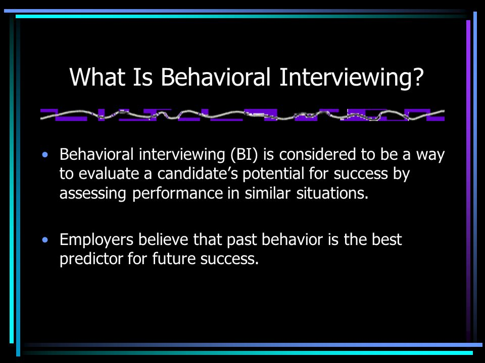 What Is Behavioral Interviewing? Behavioral interviewing (BI) is considered to be a way to evaluate a candidate's potential for success by assessing p