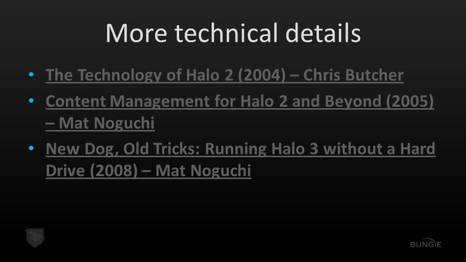 More technical details The Technology of Halo 2 (2004) – Chris Butcher Content Management for Halo 2 and Beyond (2005) – Mat Noguchi Content Management for Halo 2 and Beyond (2005) – Mat Noguchi New Dog, Old Tricks: Running Halo 3 without a Hard Drive (2008) – Mat Noguchi New Dog, Old Tricks: Running Halo 3 without a Hard Drive (2008) – Mat Noguchi