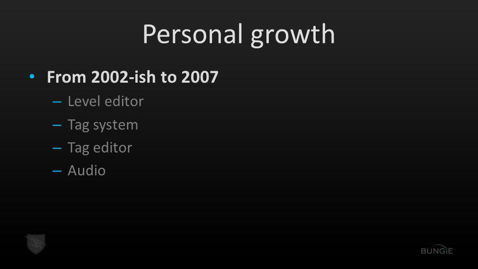 Personal growth From 2002-ish to 2007 – Level editor – Tag system – Tag editor – Audio