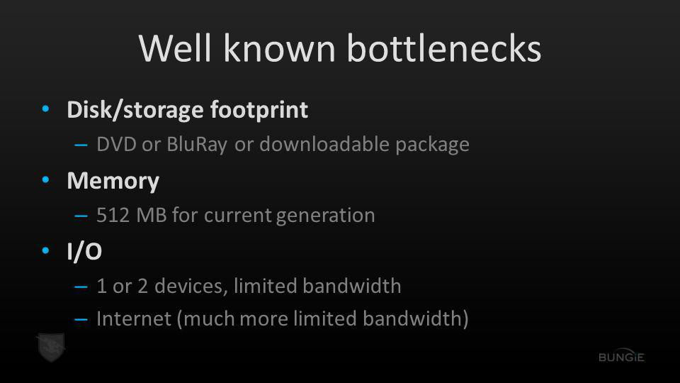 Well known bottlenecks Disk/storage footprint – DVD or BluRay or downloadable package Memory – 512 MB for current generation I/O – 1 or 2 devices, limited bandwidth – Internet (much more limited bandwidth)