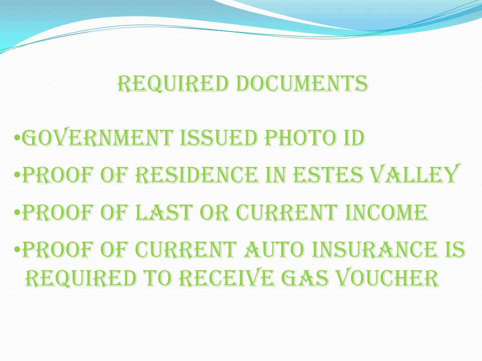 Government issued Photo id Proof of residence in Estes valley Proof of last or current income Proof of current auto insurance is required to receive gas voucher Required documents