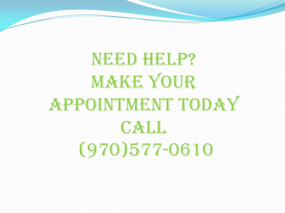 Need help Make your appointment today call (970)