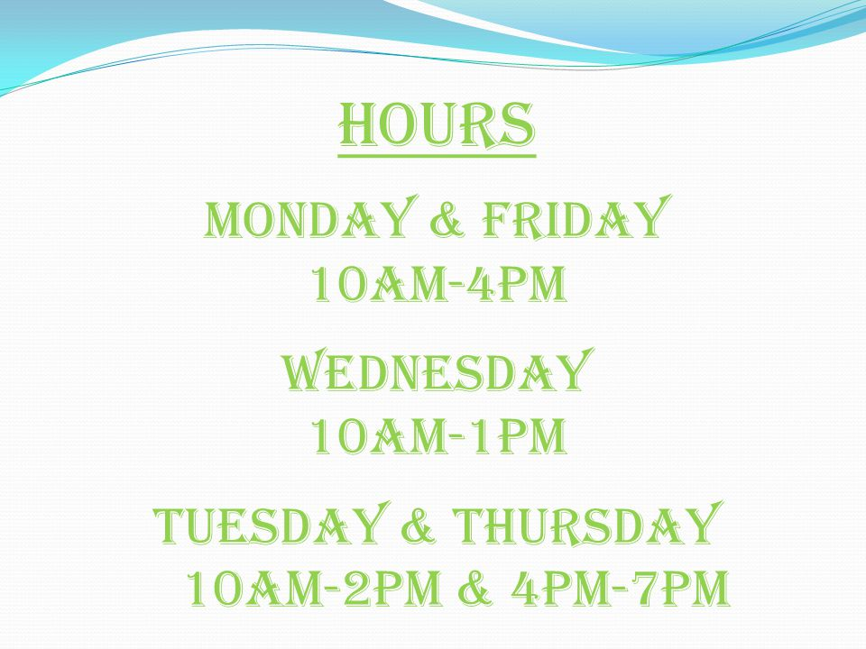 Hours Monday & Friday 10am-4pm Wednesday 10am-1pm Tuesday & Thursday 10am-2pm & 4pm-7pm