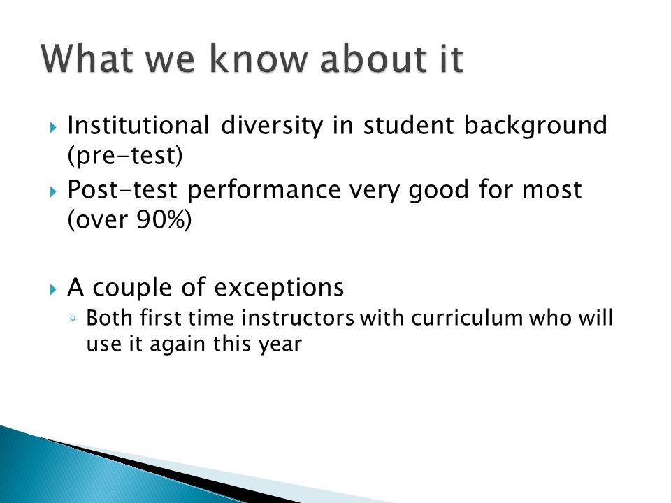  Institutional diversity in student background (pre-test)  Post-test performance very good for most (over 90%)  A couple of exceptions ◦ Both first time instructors with curriculum who will use it again this year