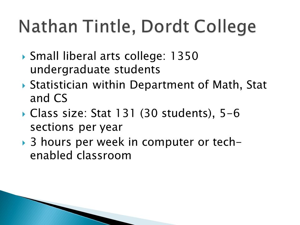  Small liberal arts college: 1350 undergraduate students  Statistician within Department of Math, Stat and CS  Class size: Stat 131 (30 students), 5-6 sections per year  3 hours per week in computer or tech- enabled classroom