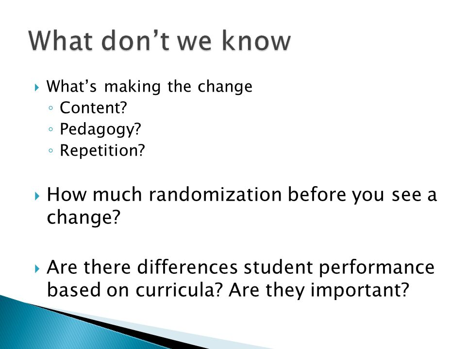  What's making the change ◦ Content? ◦ Pedagogy? ◦ Repetition?  How much randomization before you see a change?  Are there differences student perf