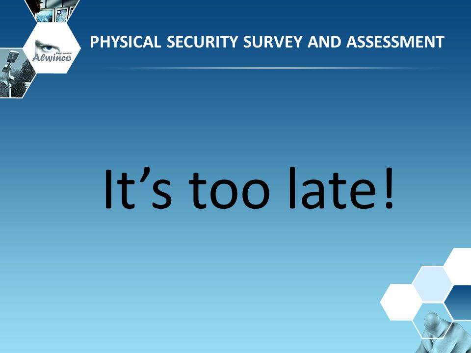 It's too late! PHYSICAL SECURITY SURVEY AND ASSESSMENT