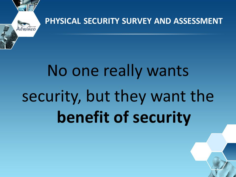 No one really wants security, but they want the benefit of security PHYSICAL SECURITY SURVEY AND ASSESSMENT