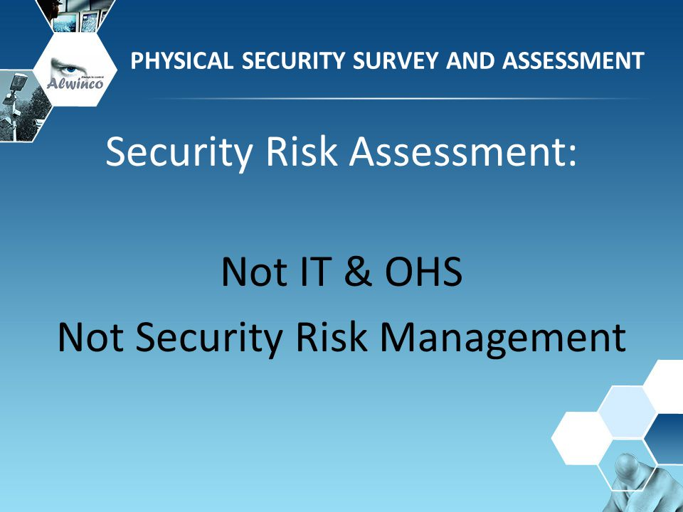 PHYSICAL SECURITY SURVEY AND ASSESSMENT Security Risk Assessment: Not IT & OHS Not Security Risk Management