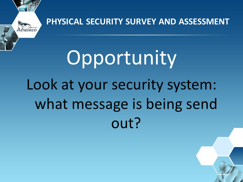 Opportunity Look at your security system: what message is being send out? PHYSICAL SECURITY SURVEY AND ASSESSMENT