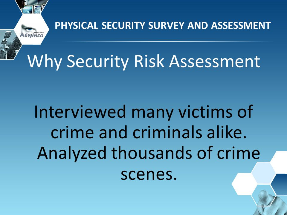 PHYSICAL SECURITY SURVEY AND ASSESSMENT Why Security Risk Assessment Interviewed many victims of crime and criminals alike. Analyzed thousands of crim