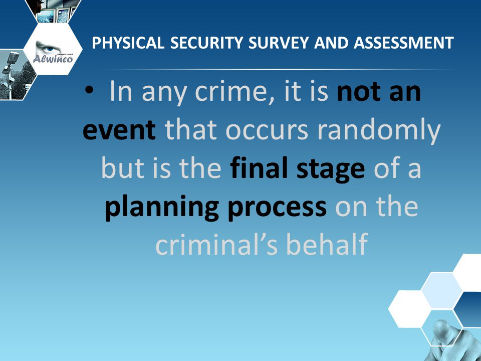 In any crime, it is not an event that occurs randomly but is the final stage of a planning process on the criminal's behalf PHYSICAL SECURITY SURVEY A