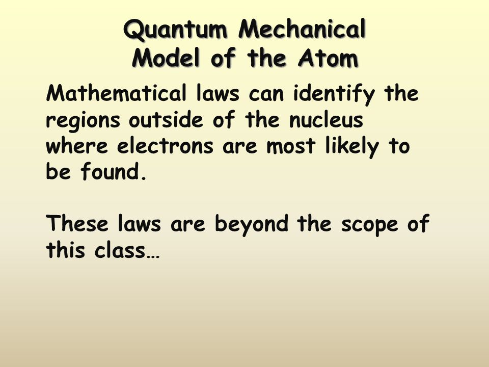 Quantum Mechanical Model of the Atom Mathematical laws can identify the regions outside of the nucleus where electrons are most likely to be found. Th