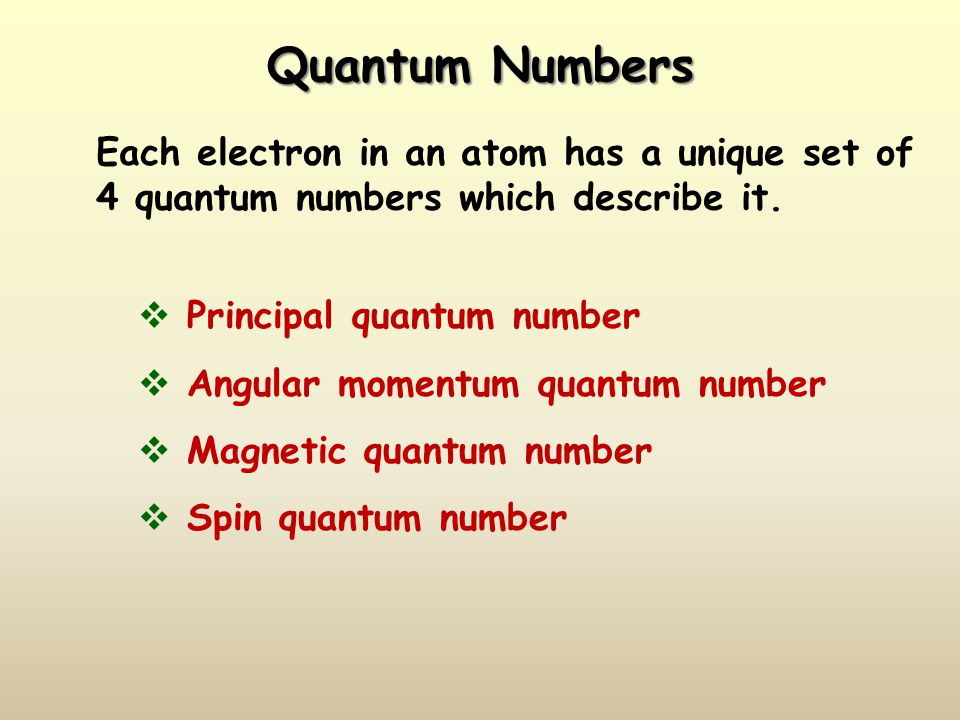 Quantum Numbers Each electron in an atom has a unique set of 4 quantum numbers which describe it.  Principal quantum number  Angular momentum quantu