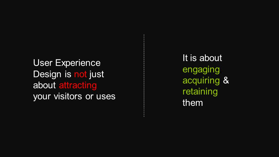 User Experience Design is not just about attracting your visitors or uses It is about engaging, acquiring & retaining them