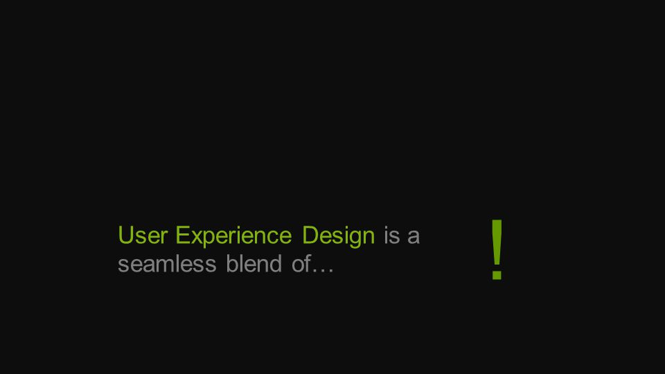 User Experience Design is a seamless blend of… !