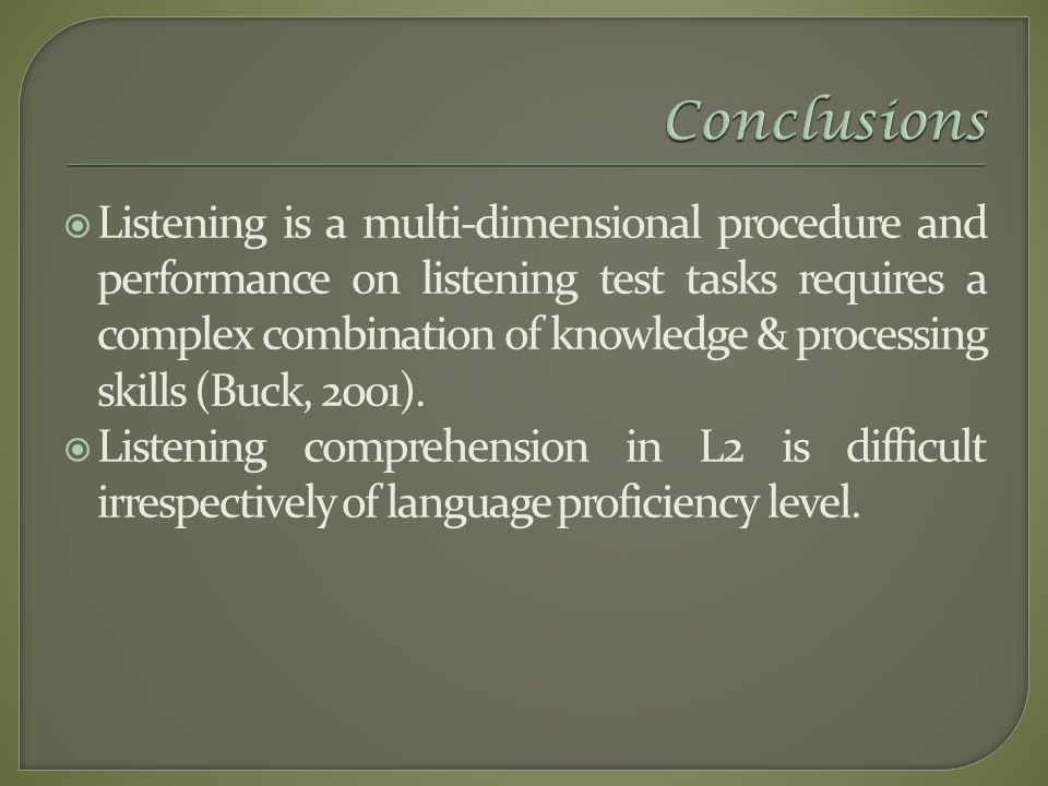  Listening is a multi-dimensional procedure and performance on listening test tasks requires a complex combination of knowledge & processing skills (Buck, 2001).