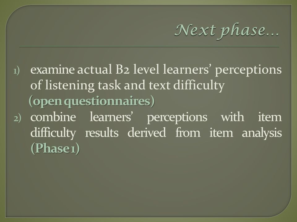 1) examine actual B2 level learners' perceptions of listening task and text difficulty (open questionnaires) (Phase 1) 2) combine learners' perceptions with item difficulty results derived from item analysis (Phase 1)