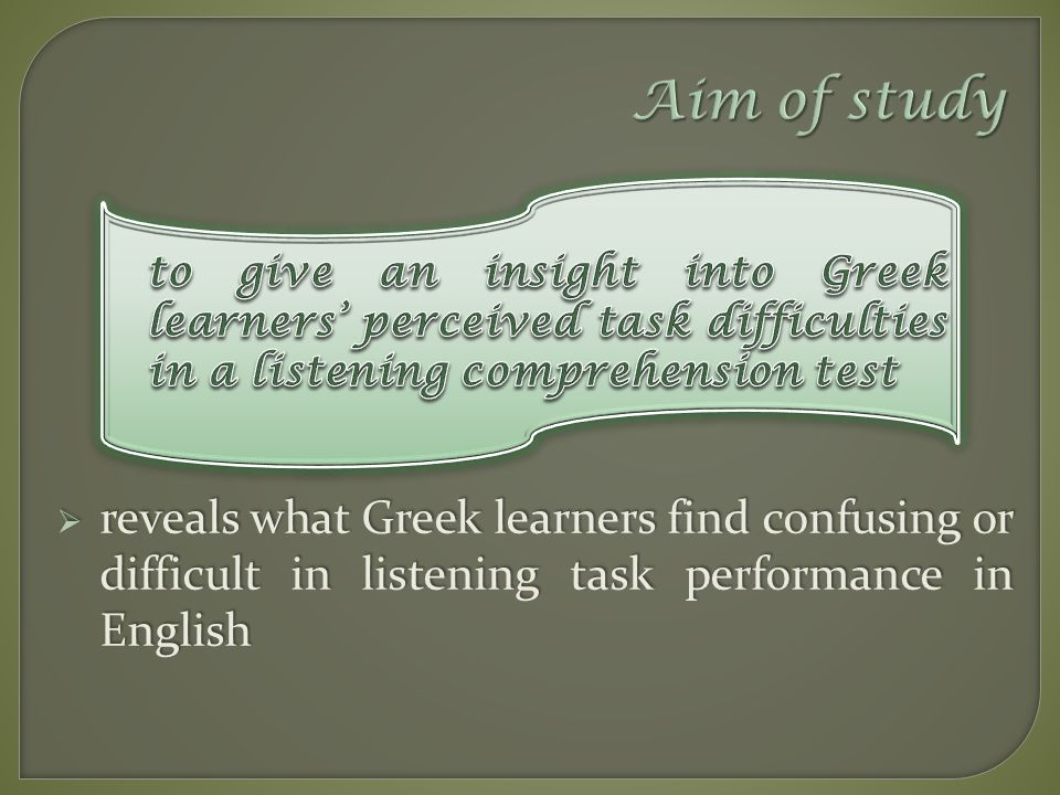 Aim of study  reveals what Greek learners find confusing or difficult in listening task performance in English