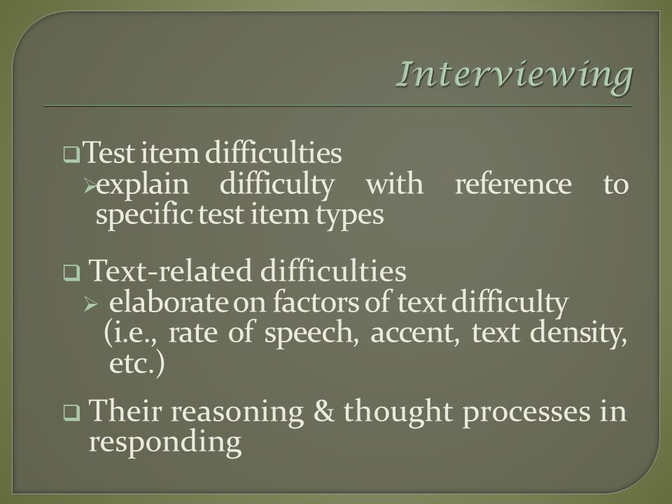  Test item difficulties  explain difficulty with reference to specific test item types  Text-related difficulties  elaborate on factors of text difficulty (i.e., rate of speech, accent, text density, etc.)  Their reasoning & thought processes in responding