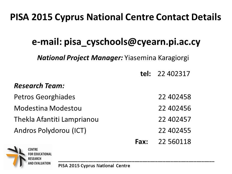 PISA 2015 Cyprus National Centre Contact Details e-mail: pisa_cyschools@cyearn.pi.ac.cy National Project Manager: Yiasemina Karagiorgi tel: 22 402317 Research Team: Petros Georghiades 22 402458 Modestina Modestou 22 402456 Thekla Afantiti Lamprianou 22 402457 Andros Polydorou (ICT) 22 402455 Fax: 22 560118 _____________________________________________________________ PISA 2015 Cyprus National Centre