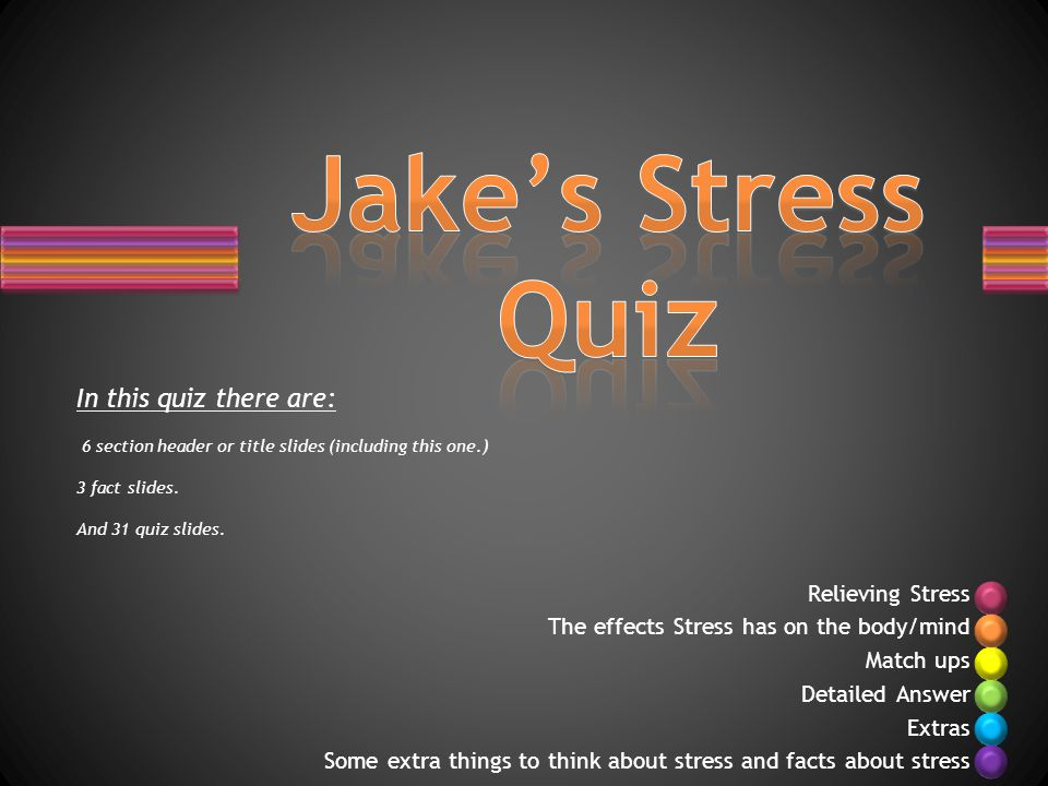 Relieving Stress The effects Stress has on the body/mind Match ups Detailed Answer Extras Some extra things to think about stress and facts about stress In this quiz there are: 6 section header or title slides (including this one.) 3 fact slides.