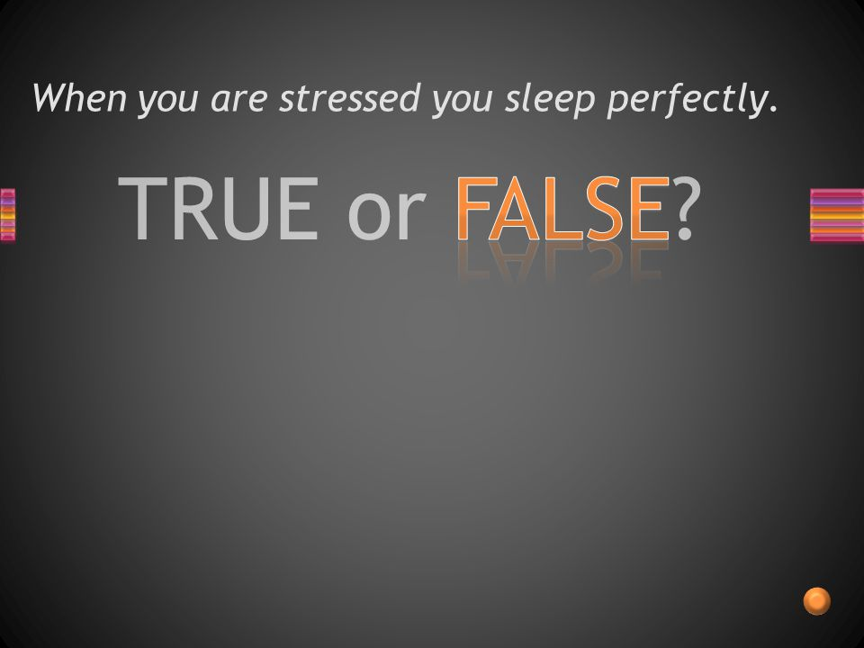 TRUE or FALSE When you are stressed you sleep perfectly.