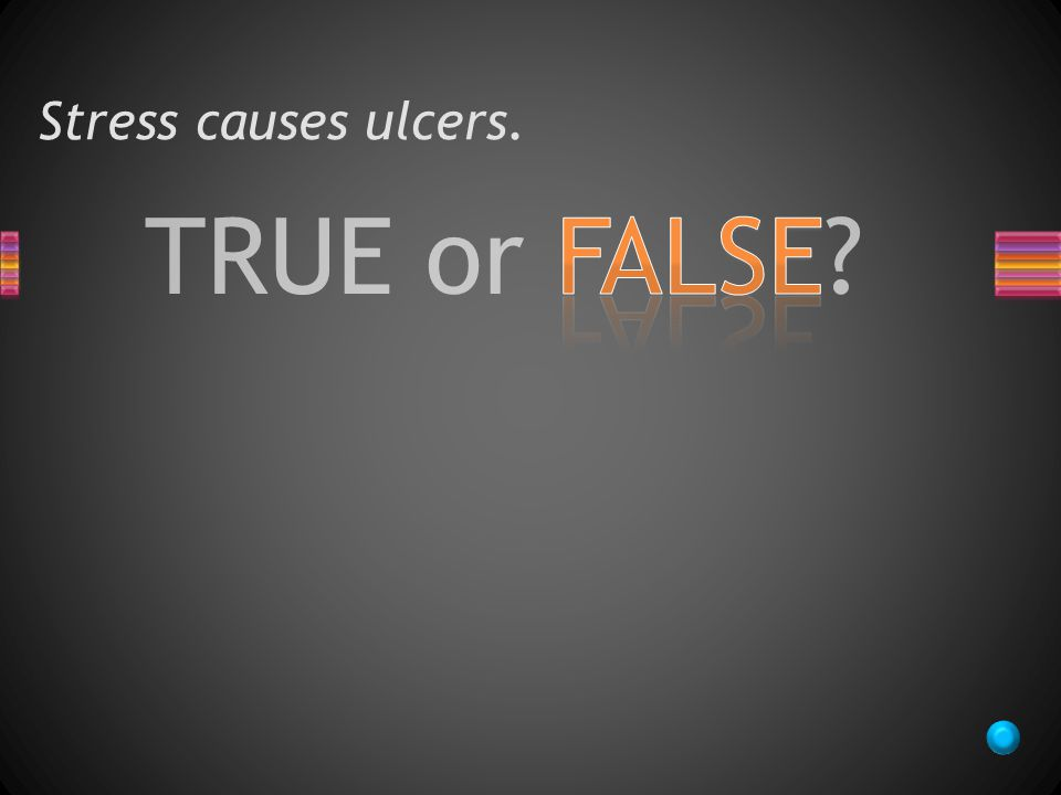 TRUE or FALSE Stress causes ulcers.