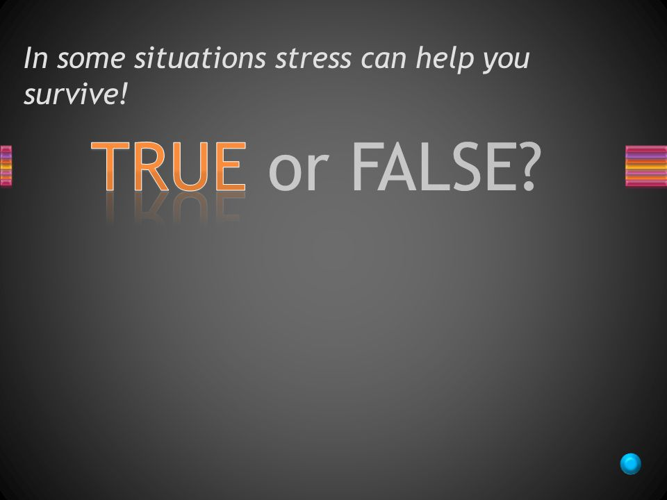 TRUE or FALSE In some situations stress can help you survive!