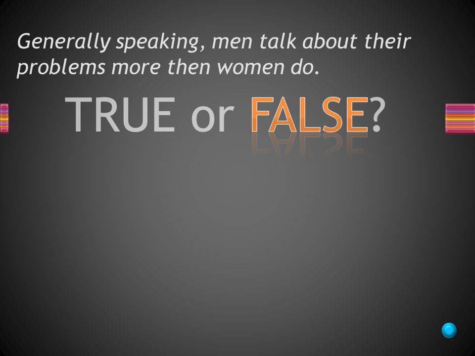 TRUE or FALSE Generally speaking, men talk about their problems more then women do.