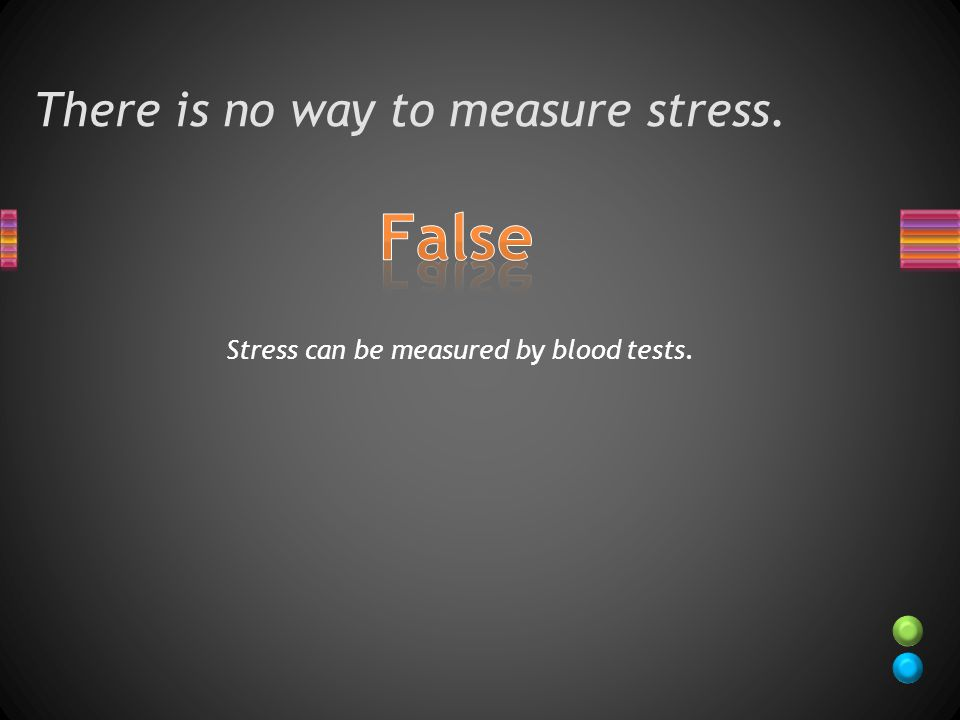 There is no way to measure stress. Stress can be measured by blood tests.