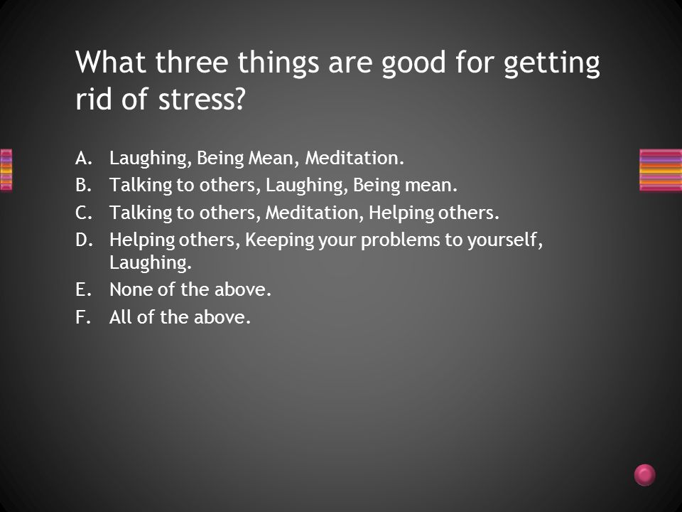 Keeping problems to yourself Meditating Laughing Helping others Being mean to others.