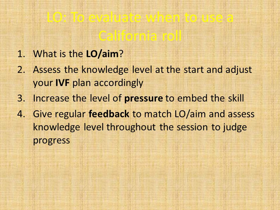 LO: To evaluate when to use a California roll 1.What is the LO/aim.