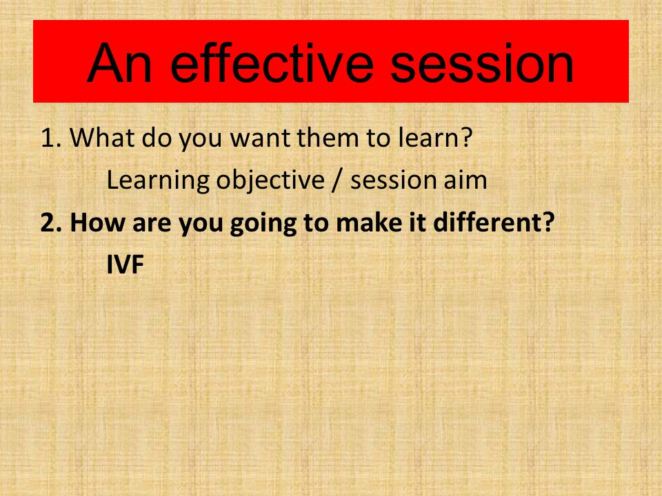 An effective session 1. What do you want them to learn.
