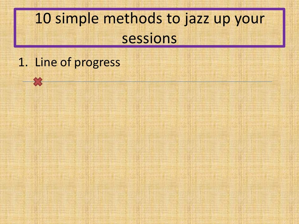 10 simple methods to jazz up your sessions 1.Line of progress