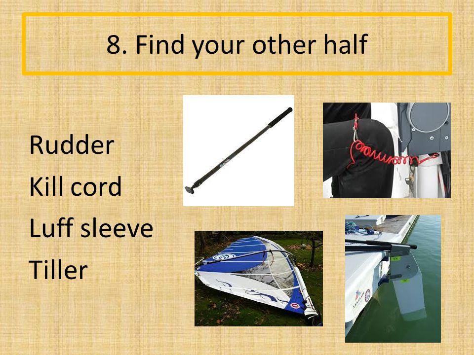 8. Find your other half Rudder Kill cord Luff sleeve Tiller