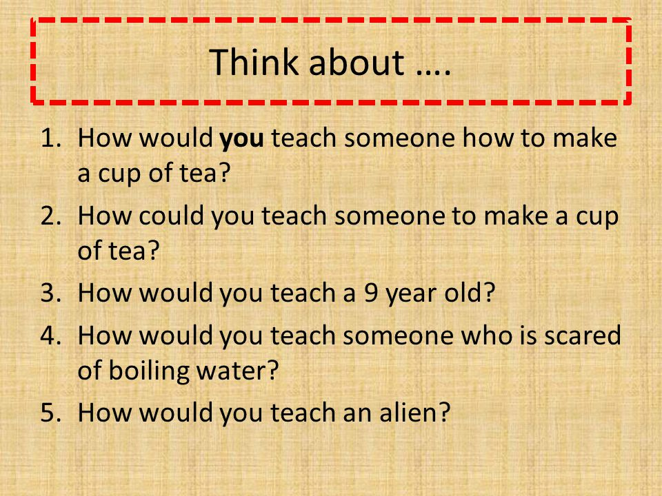 Think about …. 1.How would you teach someone how to make a cup of tea.