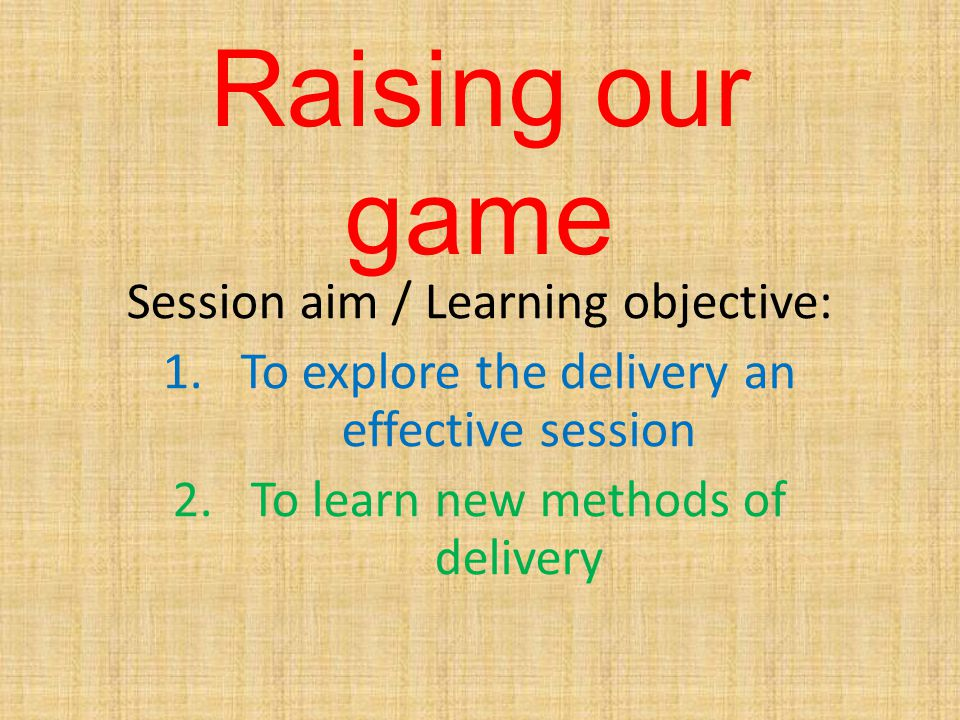 Raising our game Session aim / Learning objective: 1.To explore the delivery an effective session 2.To learn new methods of delivery