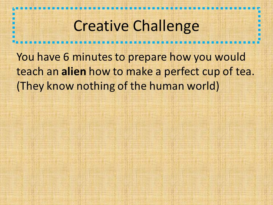 Creative Challenge You have 6 minutes to prepare how you would teach an alien how to make a perfect cup of tea.