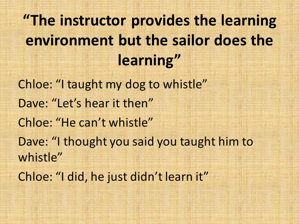 The instructor provides the learning environment but the sailor does the learning Chloe: I taught my dog to whistle Dave: Let's hear it then Chloe: He can't whistle Dave: I thought you said you taught him to whistle Chloe: I did, he just didn't learn it