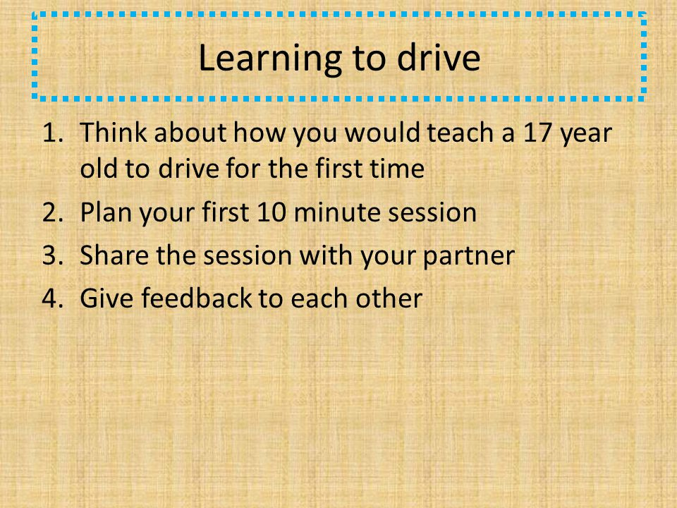 Learning to drive 1.Think about how you would teach a 17 year old to drive for the first time 2.Plan your first 10 minute session 3.Share the session with your partner 4.Give feedback to each other
