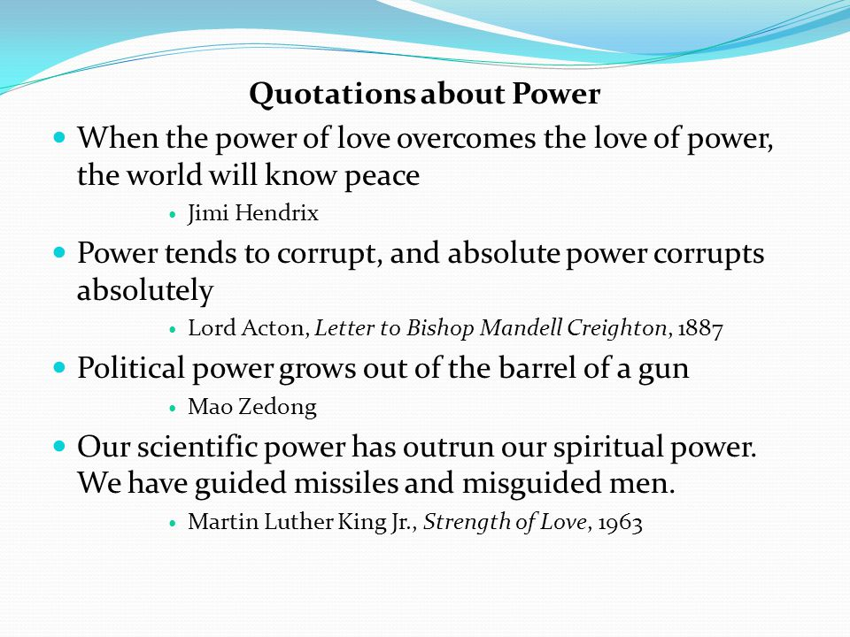 Quotations about Power When the power of love overcomes the love of power, the world will know peace Jimi Hendrix Power tends to corrupt, and absolute power corrupts absolutely Lord Acton, Letter to Bishop Mandell Creighton, 1887 Political power grows out of the barrel of a gun Mao Zedong Our scientific power has outrun our spiritual power.