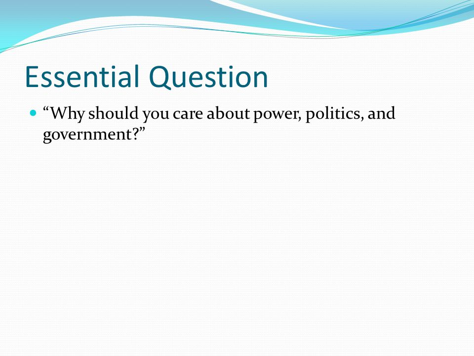 Essential Question Why should you care about power, politics, and government
