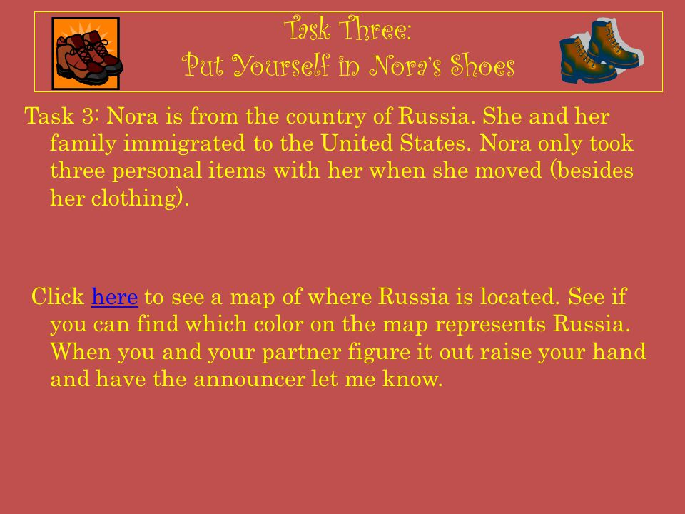 Task Three: Put Yourself in Nora's Shoes Task 3: Nora is from the country of Russia. She and her family immigrated to the United States. Nora only too