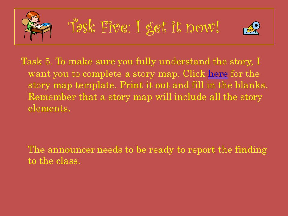 Task Five: I get it now! Task 5. To make sure you fully understand the story, I want you to complete a story map. Click here for the story map templat