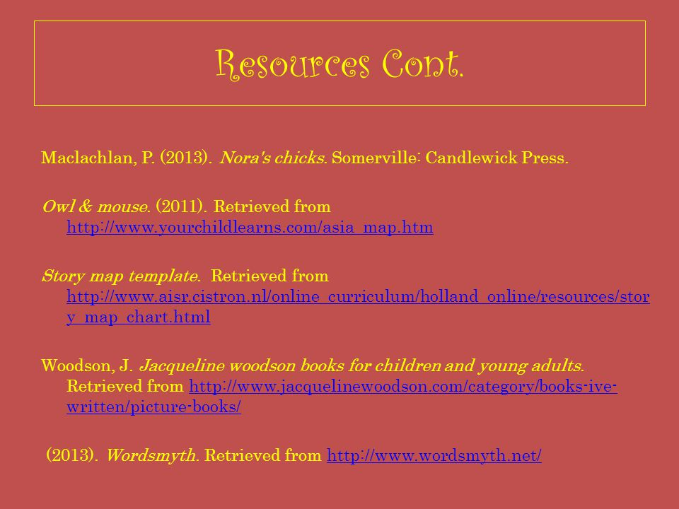 Resources Cont. Maclachlan, P. (2013). Nora's chicks. Somerville: Candlewick Press. Owl & mouse. (2011). Retrieved from http://www.yourchildlearns.com