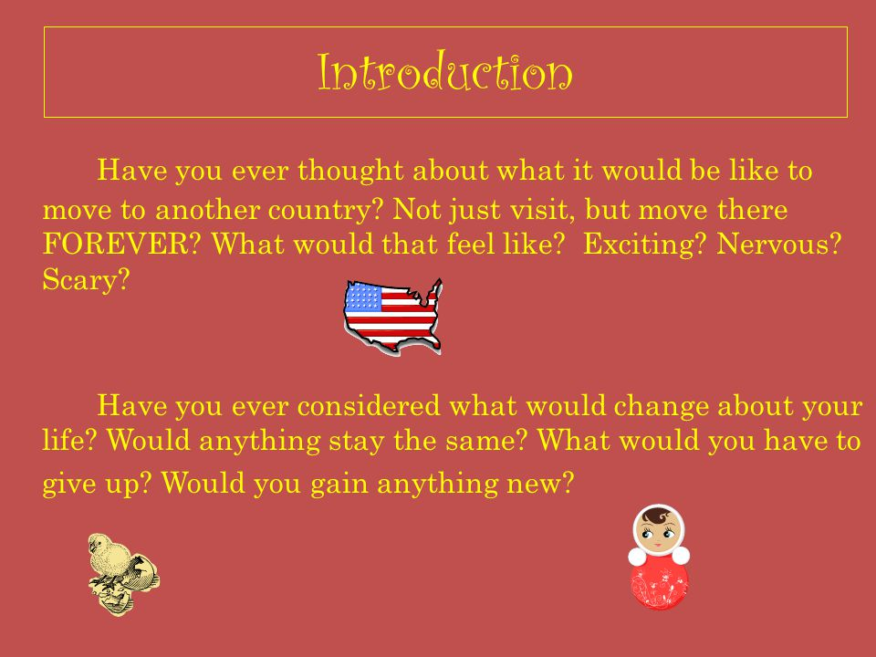 Introduction Have you ever thought about what it would be like to move to another country.